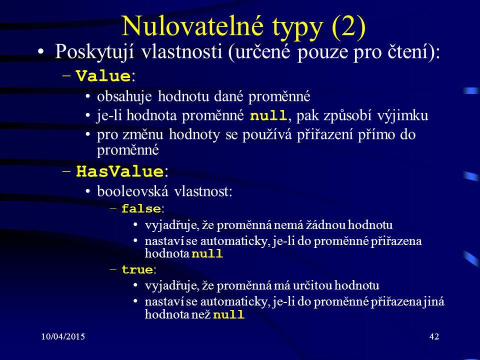 10/04/201542 Nulovatelné typy (2) Poskytují vlastnosti (určené pouze pro čtení): –Value : obsahuje hodnotu dané proměnné je-li hodnota proměnné null,