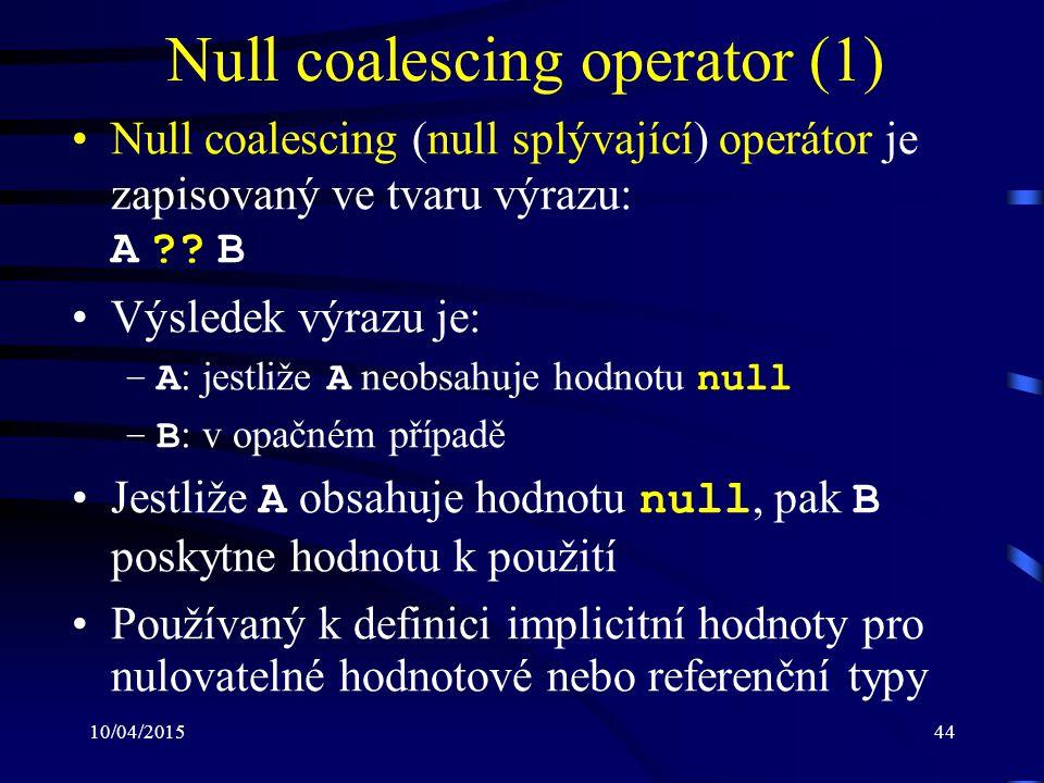 10/04/201544 Null coalescing operator (1) Null coalescing (null splývající) operátor je zapisovaný ve tvaru výrazu: A ?? B Výsledek výrazu je: –A : je