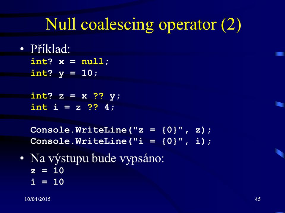 10/04/201545 Null coalescing operator (2) Příklad: int? x = null; int? y = 10; int? z = x ?? y; int i = z ?? 4; Console.WriteLine(
