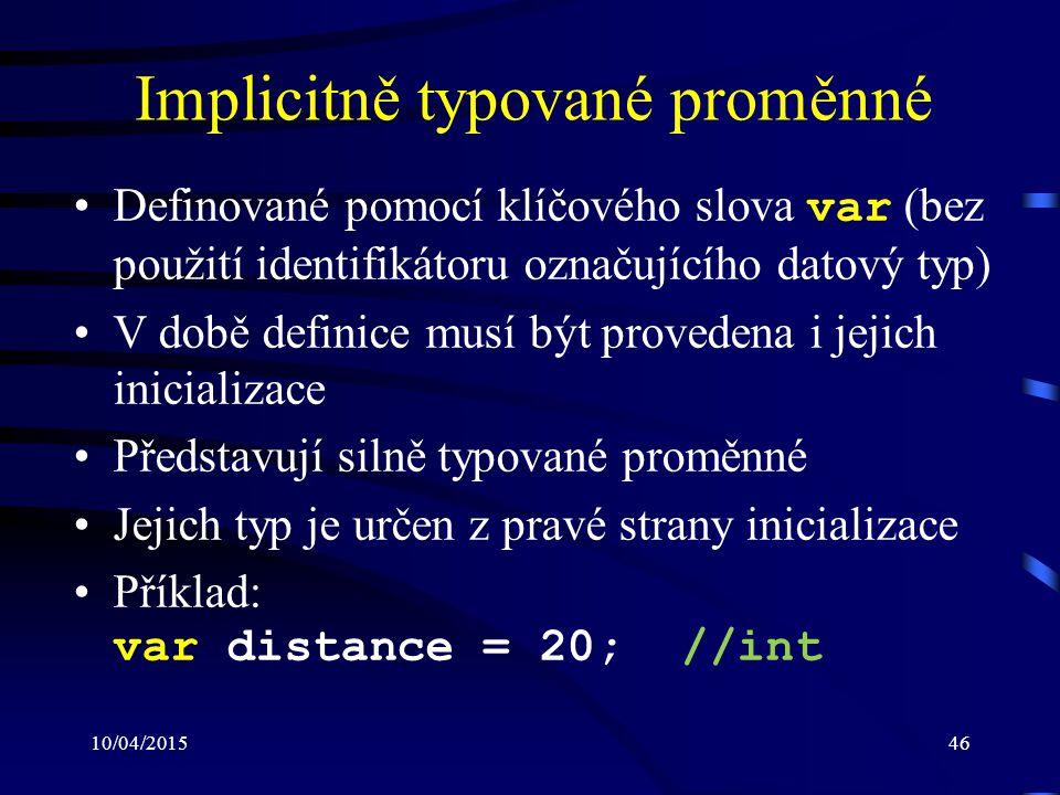 10/04/201546 Implicitně typované proměnné Definované pomocí klíčového slova var (bez použití identifikátoru označujícího datový typ) V době definice m