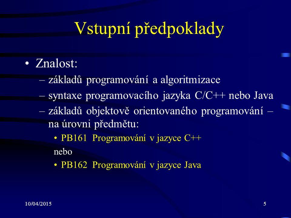10/04/20155 Vstupní předpoklady Znalost: –základů programování a algoritmizace –syntaxe programovacího jazyka C/C++ nebo Java –základů objektově orien