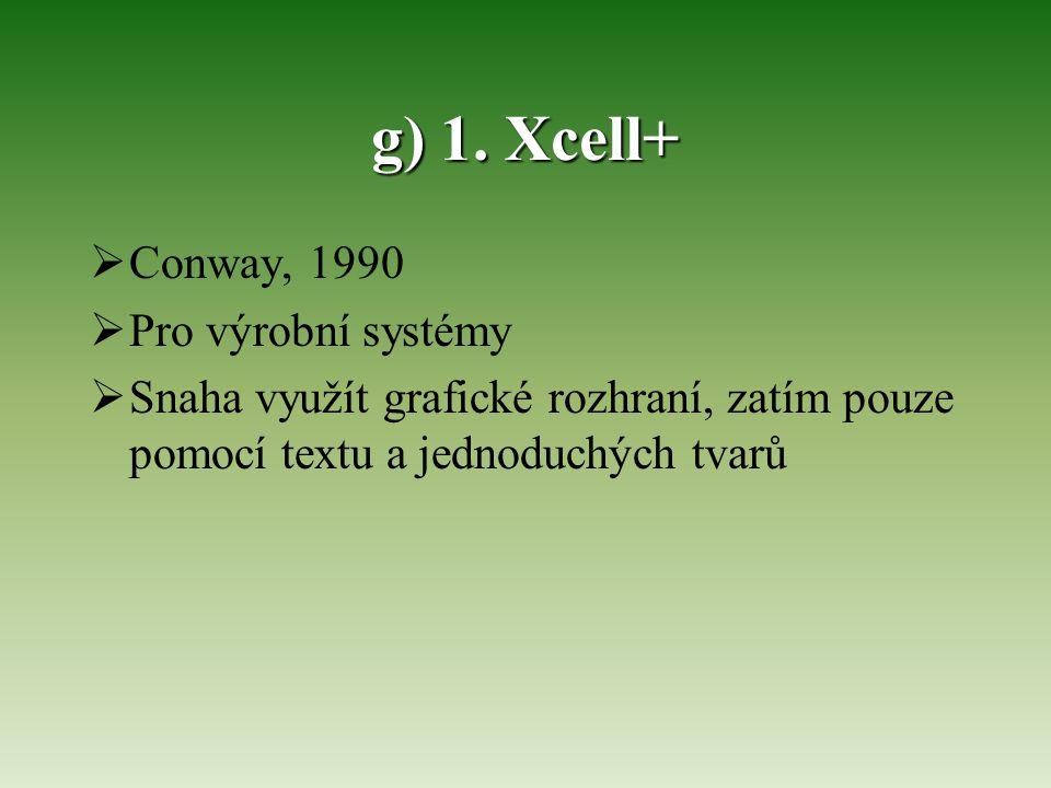 g) 1. Xcell+  Conway, 1990  Pro výrobní systémy  Snaha využít grafické rozhraní, zatím pouze pomocí textu a jednoduchých tvarů