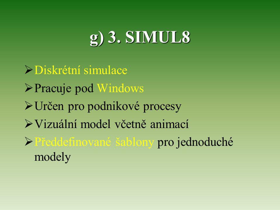 g) 3. SIMUL8  Diskrétní simulace  Pracuje pod Windows  Určen pro podnikové procesy  Vizuální model včetně animací  Předdefinované šablony pro jed
