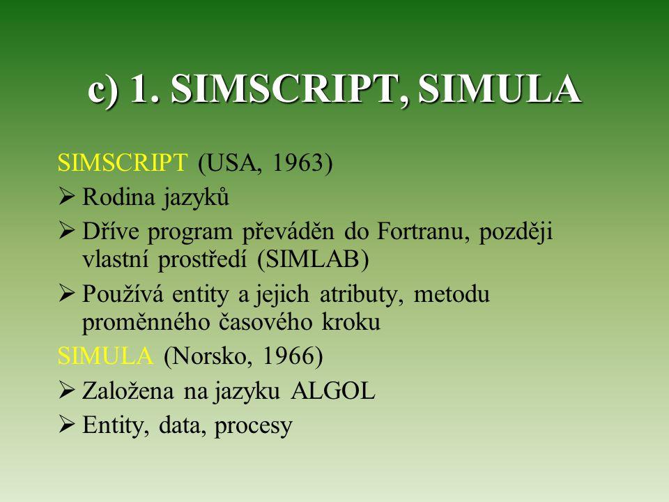 c) 1. SIMSCRIPT, SIMULA SIMSCRIPT (USA, 1963)  Rodina jazyků  Dříve program převáděn do Fortranu, později vlastní prostředí (SIMLAB)  Používá entit