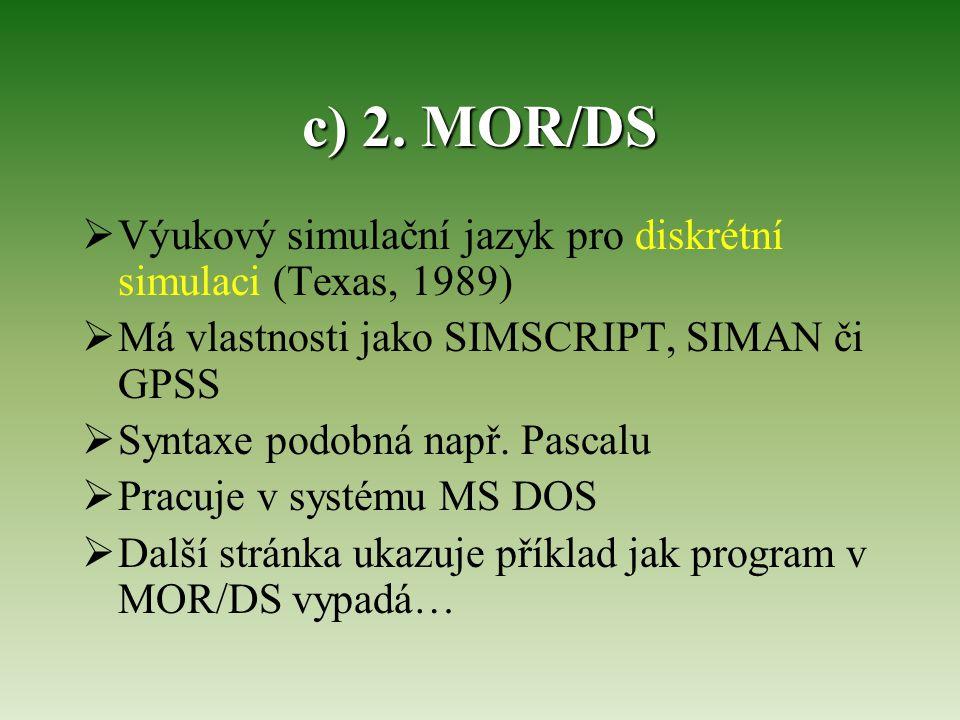 c) 2. MOR/DS  Výukový simulační jazyk pro diskrétní simulaci (Texas, 1989)  Má vlastnosti jako SIMSCRIPT, SIMAN či GPSS  Syntaxe podobná např. Pasc