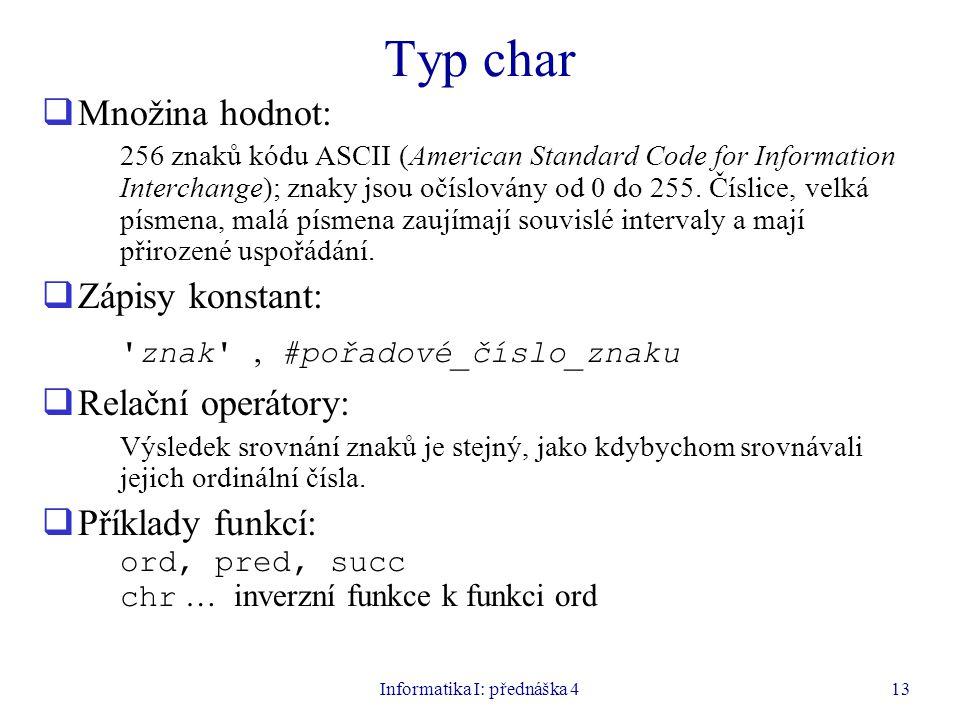 Informatika I: přednáška 413 Typ char  Množina hodnot: 256 znaků kódu ASCII (American Standard Code for Information Interchange); znaky jsou očíslovány od 0 do 255.