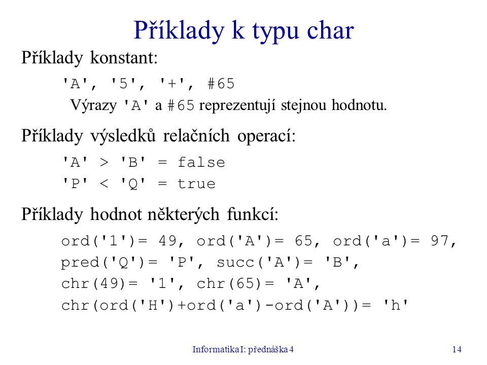 Informatika I: přednáška 414 Příklady k typu char Příklady konstant: A , 5 , + , #65 Výrazy A a #65 reprezentují stejnou hodnotu.