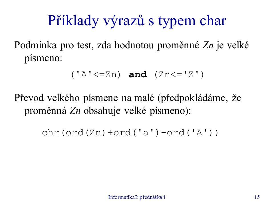 Informatika I: přednáška 415 Příklady výrazů s typem char Podmínka pro test, zda hodnotou proměnné Zn je velké písmeno: ( A <=Zn) and (Zn<= Z ) Převod velkého písmene na malé (předpokládáme, že proměnná Zn obsahuje velké písmeno): chr(ord(Zn)+ord( a )-ord( A ))