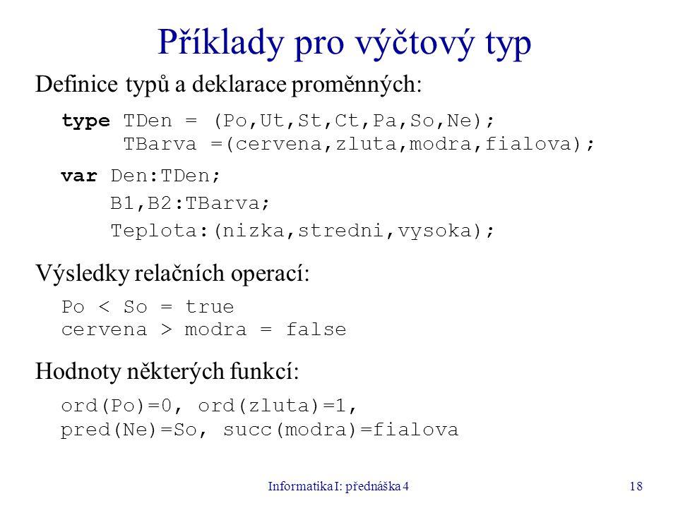 Informatika I: přednáška 418 Příklady pro výčtový typ Definice typů a deklarace proměnných: type TDen = (Po,Ut,St,Ct,Pa,So,Ne); TBarva =(cervena,zluta,modra,fialova); var Den:TDen; B1,B2:TBarva; Teplota:(nizka,stredni,vysoka); Výsledky relačních operací: Po < So = true cervena > modra = false Hodnoty některých funkcí: ord(Po)=0, ord(zluta)=1, pred(Ne)=So, succ(modra)=fialova