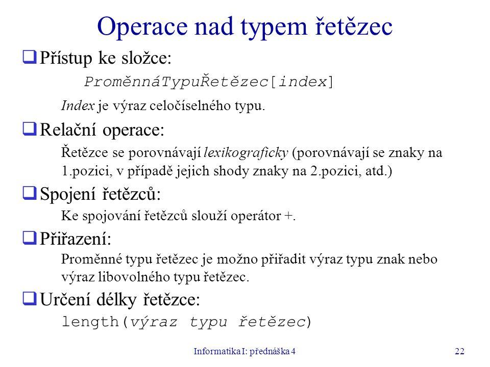 Informatika I: přednáška 422 Operace nad typem řetězec  Přístup ke složce: ProměnnáTypuŘetězec[index] Index je výraz celočíselného typu.