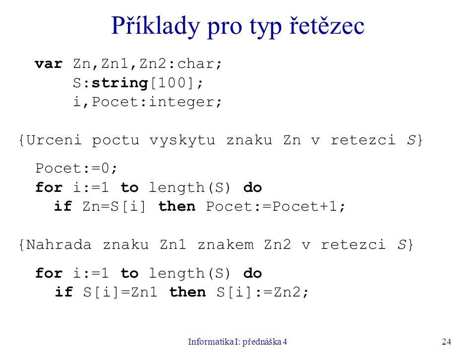 Informatika I: přednáška 424 Příklady pro typ řetězec var Zn,Zn1,Zn2:char; S:string[100]; i,Pocet:integer; {Urceni poctu vyskytu znaku Zn v retezci S} Pocet:=0; for i:=1 to length(S) do if Zn=S[i] then Pocet:=Pocet+1; {Nahrada znaku Zn1 znakem Zn2 v retezci S} for i:=1 to length(S) do if S[i]=Zn1 then S[i]:=Zn2;