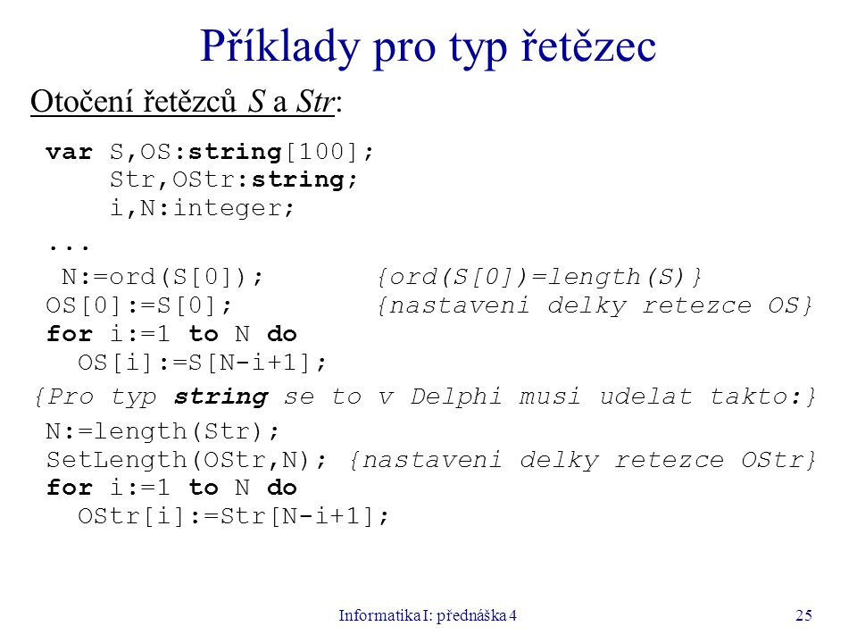 Informatika I: přednáška 425 Příklady pro typ řetězec Otočení řetězců S a Str: var S,OS:string[100]; Str,OStr:string; i,N:integer;...