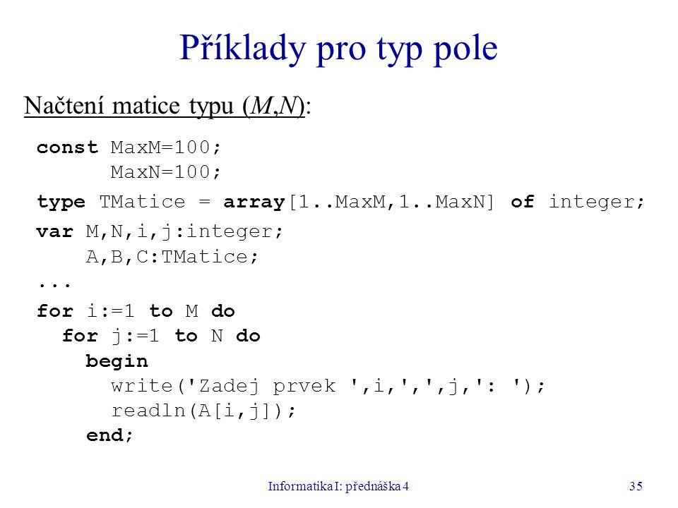 Informatika I: přednáška 435 Příklady pro typ pole Načtení matice typu (M,N): const MaxM=100; MaxN=100; type TMatice = array[1..MaxM,1..MaxN] of integer; var M,N,i,j:integer; A,B,C:TMatice;...
