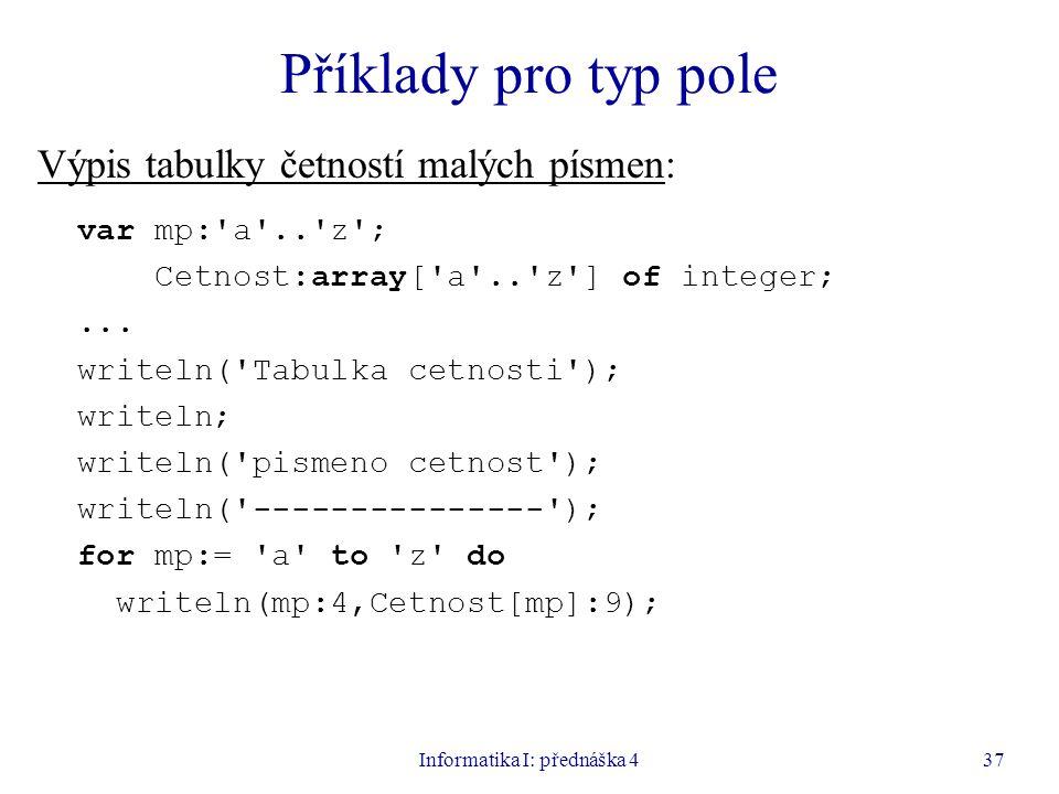 Informatika I: přednáška 437 Příklady pro typ pole Výpis tabulky četností malých písmen: var mp: a .. z ; Cetnost:array[ a .. z ] of integer;...