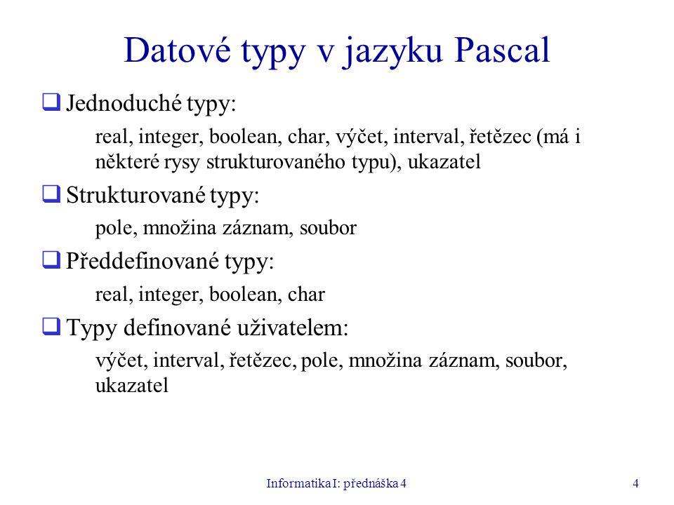 Informatika I: přednáška 44 Datové typy v jazyku Pascal  Jednoduché typy: real, integer, boolean, char, výčet, interval, řetězec (má i některé rysy strukturovaného typu), ukazatel  Strukturované typy: pole, množina záznam, soubor  Předdefinované typy: real, integer, boolean, char  Typy definované uživatelem: výčet, interval, řetězec, pole, množina záznam, soubor, ukazatel
