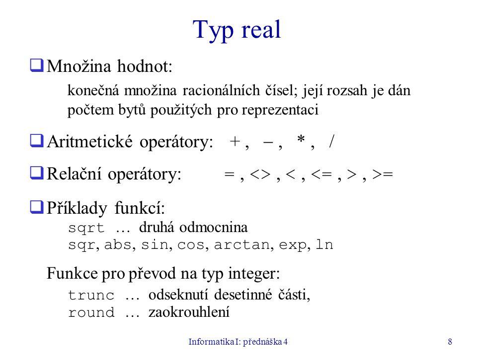 Informatika I: přednáška 48 Typ real  Množina hodnot: konečná množina racionálních čísel; její rozsah je dán počtem bytů použitých pro reprezentaci  Aritmetické operátory: +, , *, /  Relační operátory: =, <>,, >=  Příklady funkcí: sqrt … druhá odmocnina sqr, abs, sin, cos, arctan, exp, ln Funkce pro převod na typ integer: trunc … odseknutí desetinné části, round … zaokrouhlení