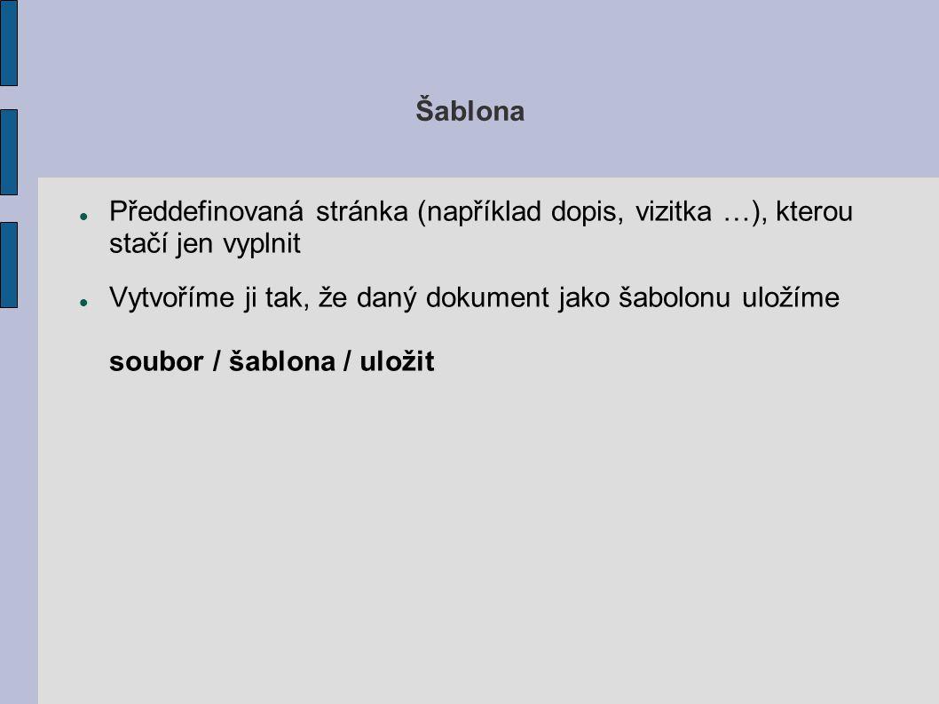 Šablona Předdefinovaná stránka (například dopis, vizitka …), kterou stačí jen vyplnit Vytvoříme ji tak, že daný dokument jako šabolonu uložíme soubor / šablona / uložit