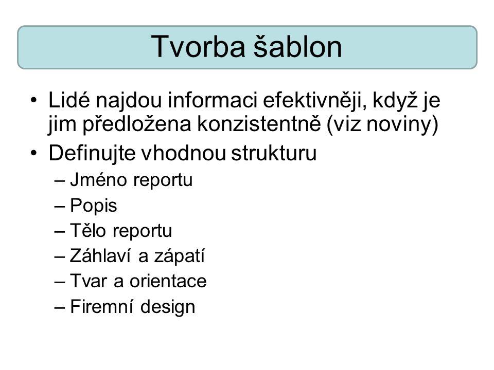 Tvorba šablon Lidé najdou informaci efektivněji, když je jim předložena konzistentně (viz noviny) Definujte vhodnou strukturu –Jméno reportu –Popis –T