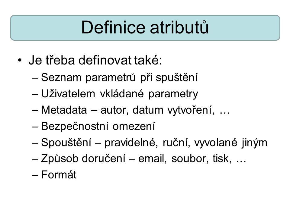 Definice atributů Je třeba definovat také: –Seznam parametrů při spuštění –Uživatelem vkládané parametry –Metadata – autor, datum vytvoření, … –Bezpeč