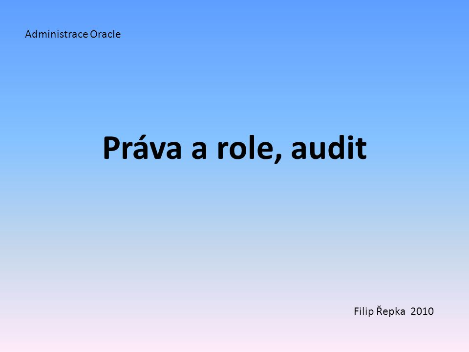 Práva a role, audit Administrace Oracle Filip Řepka 2010