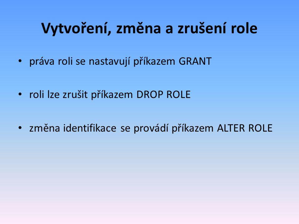 Vytvoření, změna a zrušení role práva roli se nastavují příkazem GRANT roli lze zrušit příkazem DROP ROLE změna identifikace se provádí příkazem ALTER