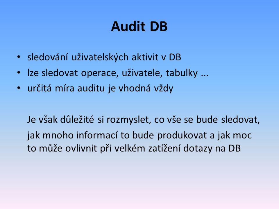 sledování uživatelských aktivit v DB lze sledovat operace, uživatele, tabulky... určitá míra auditu je vhodná vždy Je však důležité si rozmyslet, co v