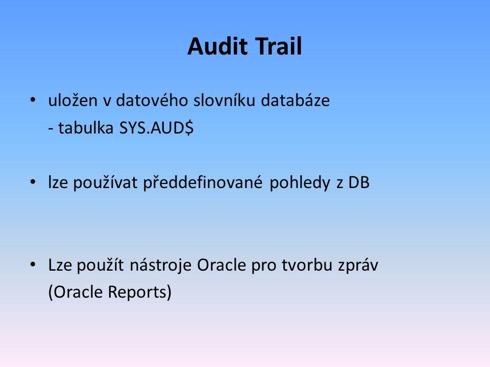 Audit Trail uložen v datového slovníku databáze - tabulka SYS.AUD$ lze používat předdefinované pohledy z DB Lze použít nástroje Oracle pro tvorbu zpráv (Oracle Reports)