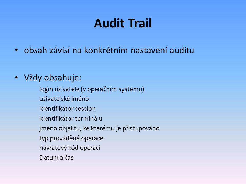Audit Trail obsah závisí na konkrétním nastavení auditu Vždy obsahuje: login uživatele (v operačním systému) uživatelské jméno identifikátor session identifikátor terminálu jméno objektu, ke kterému je přistupováno typ prováděné operace návratový kód operací Datum a čas