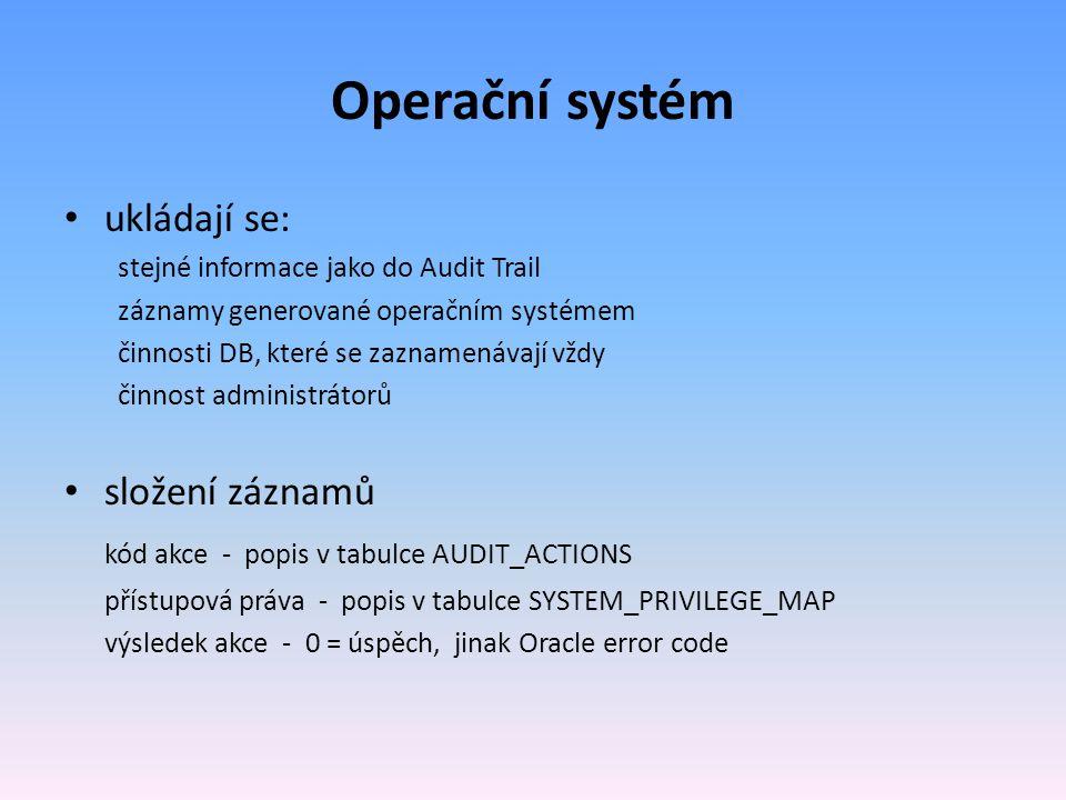 Operační systém ukládají se: stejné informace jako do Audit Trail záznamy generované operačním systémem činnosti DB, které se zaznamenávají vždy činnost administrátorů složení záznamů kód akce - popis v tabulce AUDIT_ACTIONS přístupová práva - popis v tabulce SYSTEM_PRIVILEGE_MAP výsledek akce - 0 = úspěch, jinak Oracle error code