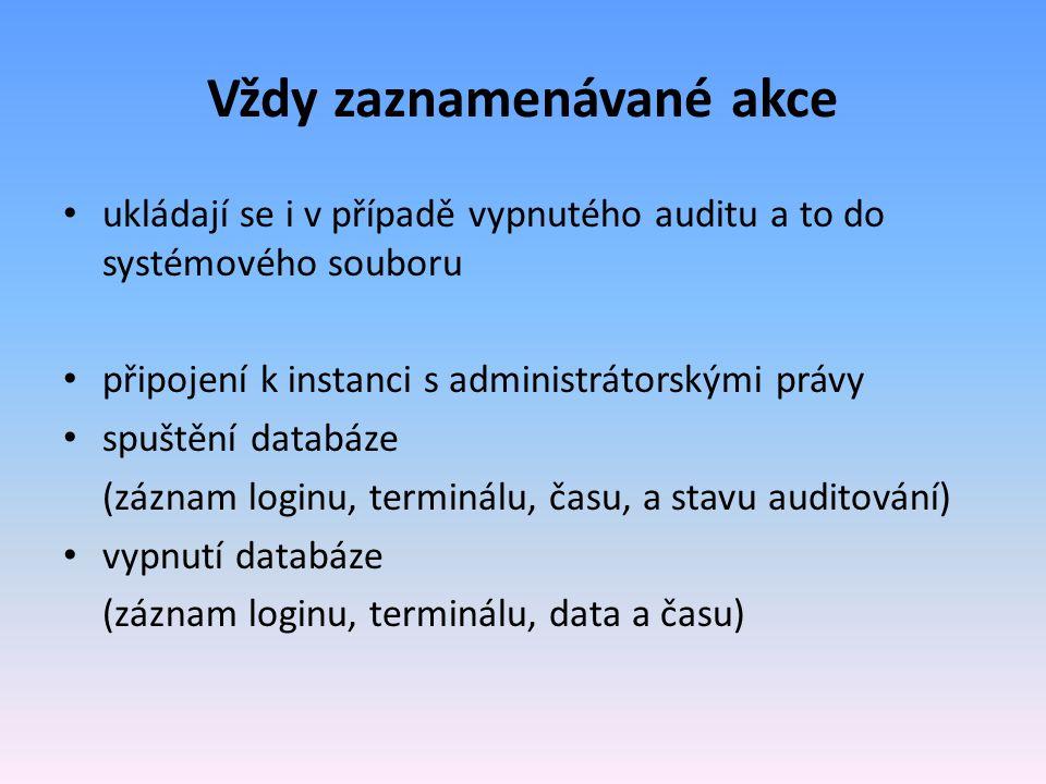 Vždy zaznamenávané akce ukládají se i v případě vypnutého auditu a to do systémového souboru připojení k instanci s administrátorskými právy spuštění databáze (záznam loginu, terminálu, času, a stavu auditování) vypnutí databáze (záznam loginu, terminálu, data a času)