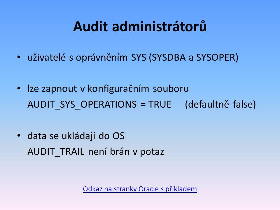 Audit administrátorů uživatelé s oprávněním SYS (SYSDBA a SYSOPER) lze zapnout v konfiguračním souboru AUDIT_SYS_OPERATIONS = TRUE(defaultně false) data se ukládají do OS AUDIT_TRAIL není brán v potaz Odkaz na stránky Oracle s příkladem