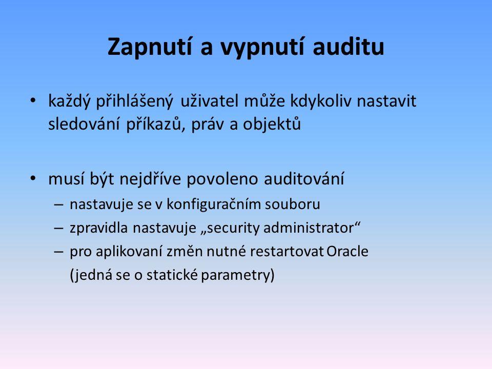 Zapnutí a vypnutí auditu každý přihlášený uživatel může kdykoliv nastavit sledování příkazů, práv a objektů musí být nejdříve povoleno auditování – na