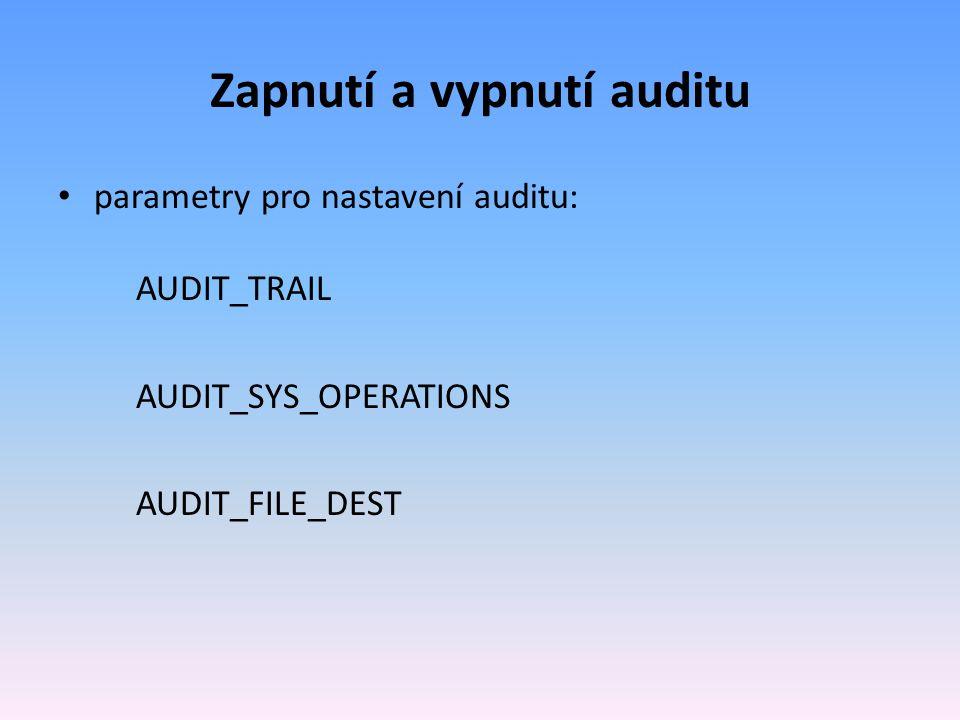 Zapnutí a vypnutí auditu parametry pro nastavení auditu: AUDIT_TRAIL AUDIT_SYS_OPERATIONS AUDIT_FILE_DEST
