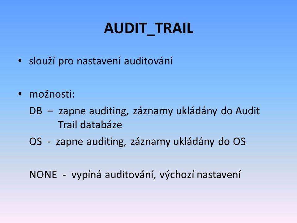 AUDIT_TRAIL slouží pro nastavení auditování možnosti: DB – zapne auditing, záznamy ukládány do Audit Trail databáze OS - zapne auditing, záznamy ukládány do OS NONE - vypíná auditování, výchozí nastavení