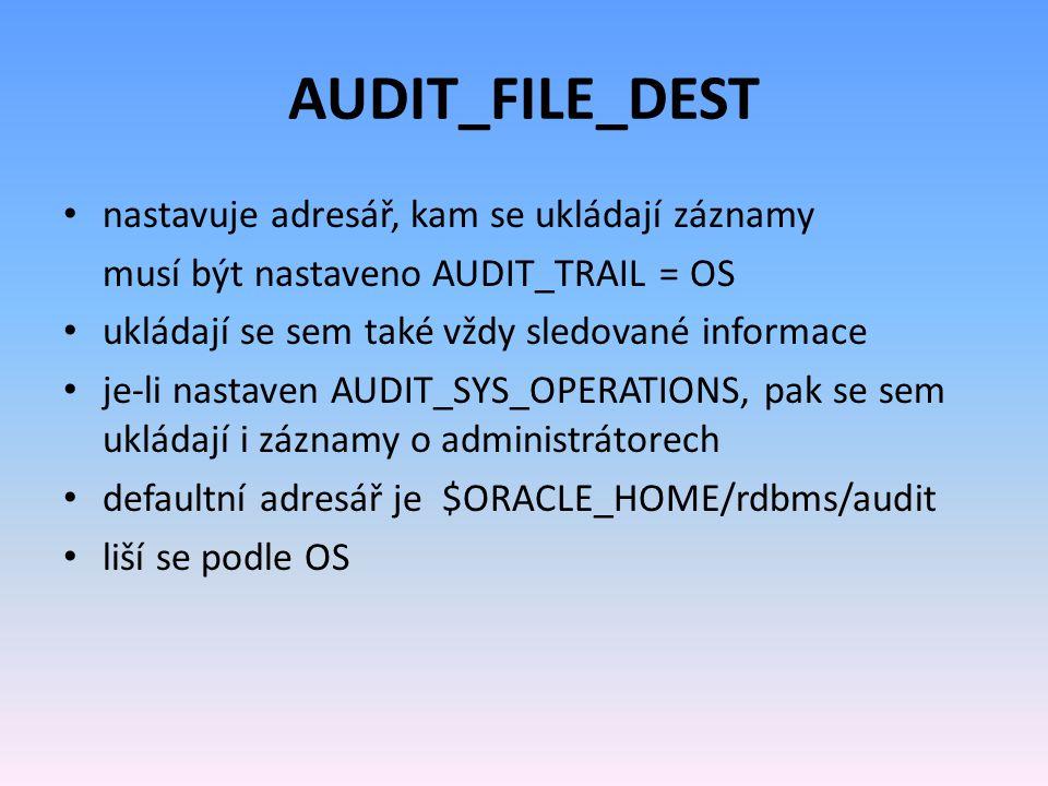 AUDIT_FILE_DEST nastavuje adresář, kam se ukládají záznamy musí být nastaveno AUDIT_TRAIL = OS ukládají se sem také vždy sledované informace je-li nastaven AUDIT_SYS_OPERATIONS, pak se sem ukládají i záznamy o administrátorech defaultní adresář je $ORACLE_HOME/rdbms/audit liší se podle OS