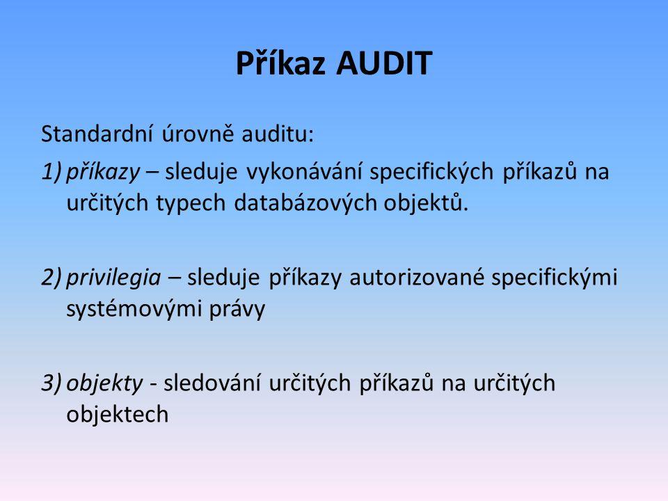 Příkaz AUDIT Standardní úrovně auditu: 1)příkazy – sleduje vykonávání specifických příkazů na určitých typech databázových objektů. 2)privilegia – sle