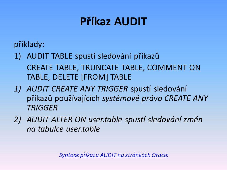 Příkaz AUDIT příklady: 1)AUDIT TABLE spustí sledování příkazů CREATE TABLE, TRUNCATE TABLE, COMMENT ON TABLE, DELETE [FROM] TABLE 1)AUDIT CREATE ANY TRIGGER spustí sledování příkazů používajících systémové právo CREATE ANY TRIGGER 2)AUDIT ALTER ON user.table spustí sledování změn na tabulce user.table Syntaxe příkazu AUDIT na stránkách Oracle