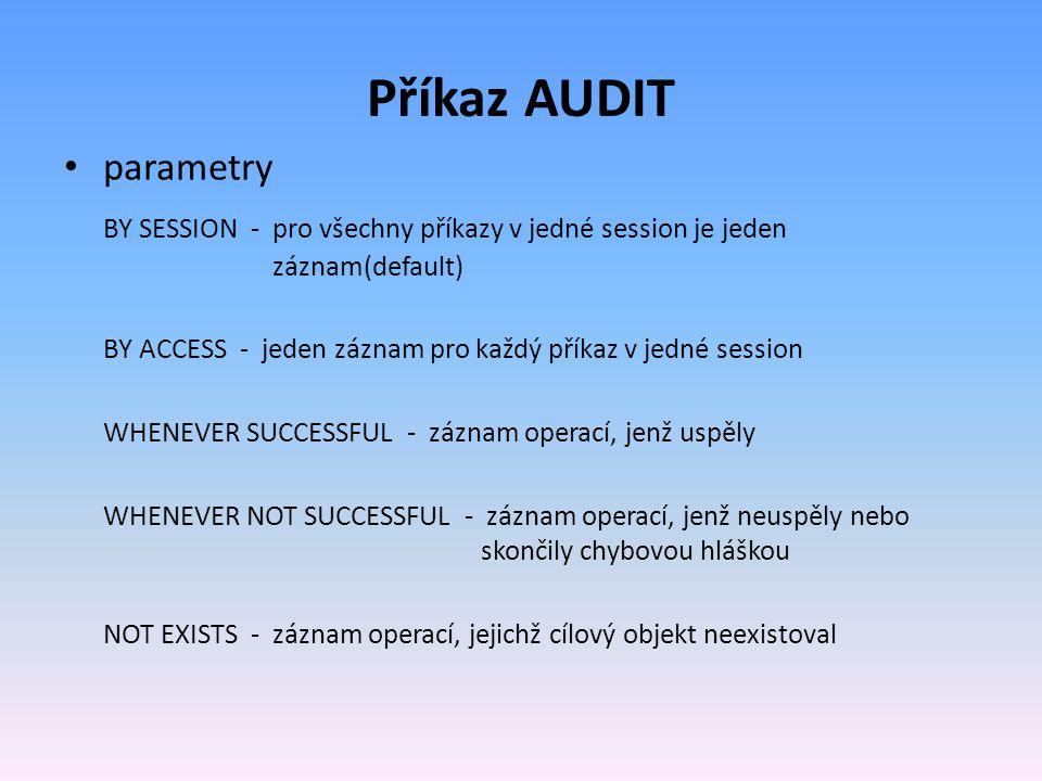 Příkaz AUDIT parametry BY SESSION - pro všechny příkazy v jedné session je jeden záznam(default) BY ACCESS - jeden záznam pro každý příkaz v jedné session WHENEVER SUCCESSFUL - záznam operací, jenž uspěly WHENEVER NOT SUCCESSFUL - záznam operací, jenž neuspěly nebo skončily chybovou hláškou NOT EXISTS - záznam operací, jejichž cílový objekt neexistoval
