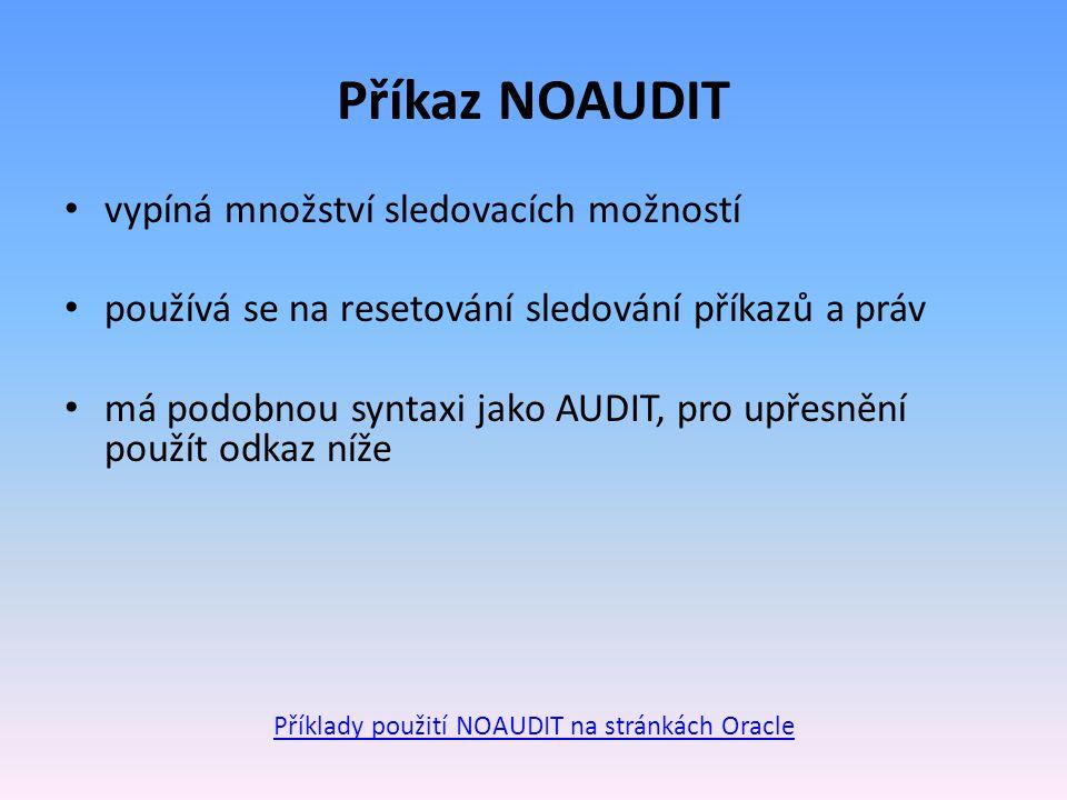 Příkaz NOAUDIT vypíná množství sledovacích možností používá se na resetování sledování příkazů a práv má podobnou syntaxi jako AUDIT, pro upřesnění použít odkaz níže Příklady použití NOAUDIT na stránkách Oracle