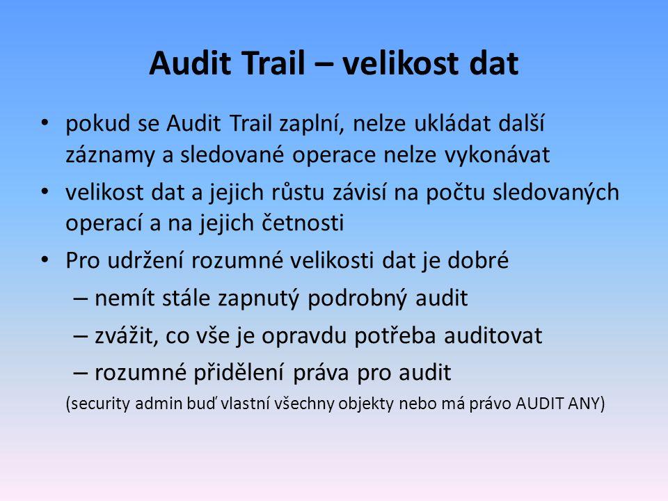 Audit Trail – velikost dat pokud se Audit Trail zaplní, nelze ukládat další záznamy a sledované operace nelze vykonávat velikost dat a jejich růstu závisí na počtu sledovaných operací a na jejich četnosti Pro udržení rozumné velikosti dat je dobré – nemít stále zapnutý podrobný audit – zvážit, co vše je opravdu potřeba auditovat – rozumné přidělení práva pro audit (security admin buď vlastní všechny objekty nebo má právo AUDIT ANY)