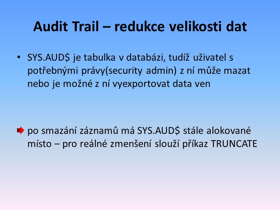 Audit Trail – redukce velikosti dat SYS.AUD$ je tabulka v databázi, tudíž uživatel s potřebnými právy(security admin) z ní může mazat nebo je možné z ní vyexportovat data ven po smazání záznamů má SYS.AUD$ stále alokované místo – pro reálné zmenšení slouží příkaz TRUNCATE