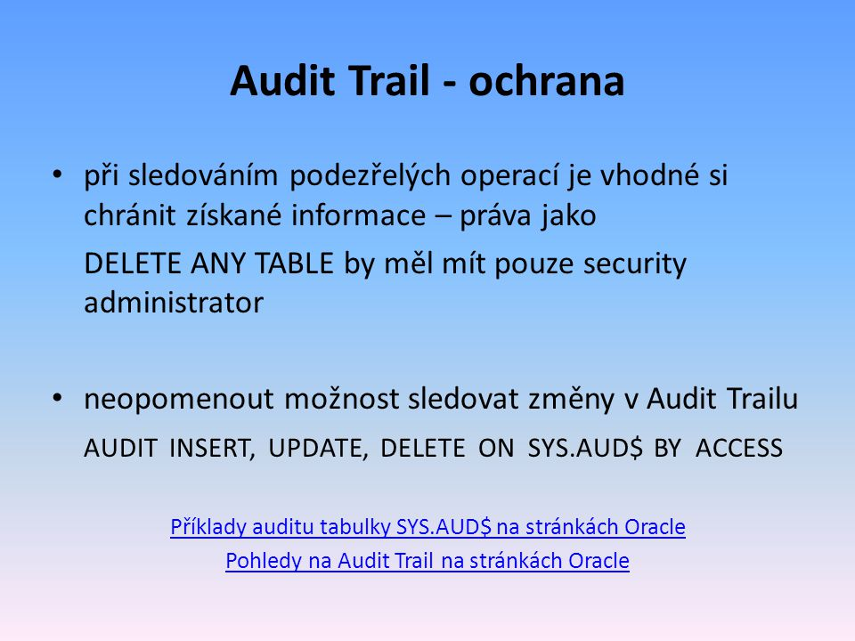 Audit Trail - ochrana při sledováním podezřelých operací je vhodné si chránit získané informace – práva jako DELETE ANY TABLE by měl mít pouze security administrator neopomenout možnost sledovat změny v Audit Trailu AUDIT INSERT, UPDATE, DELETE ON SYS.AUD$ BY ACCESS Příklady auditu tabulky SYS.AUD$ na stránkách Oracle Pohledy na Audit Trail na stránkách Oracle