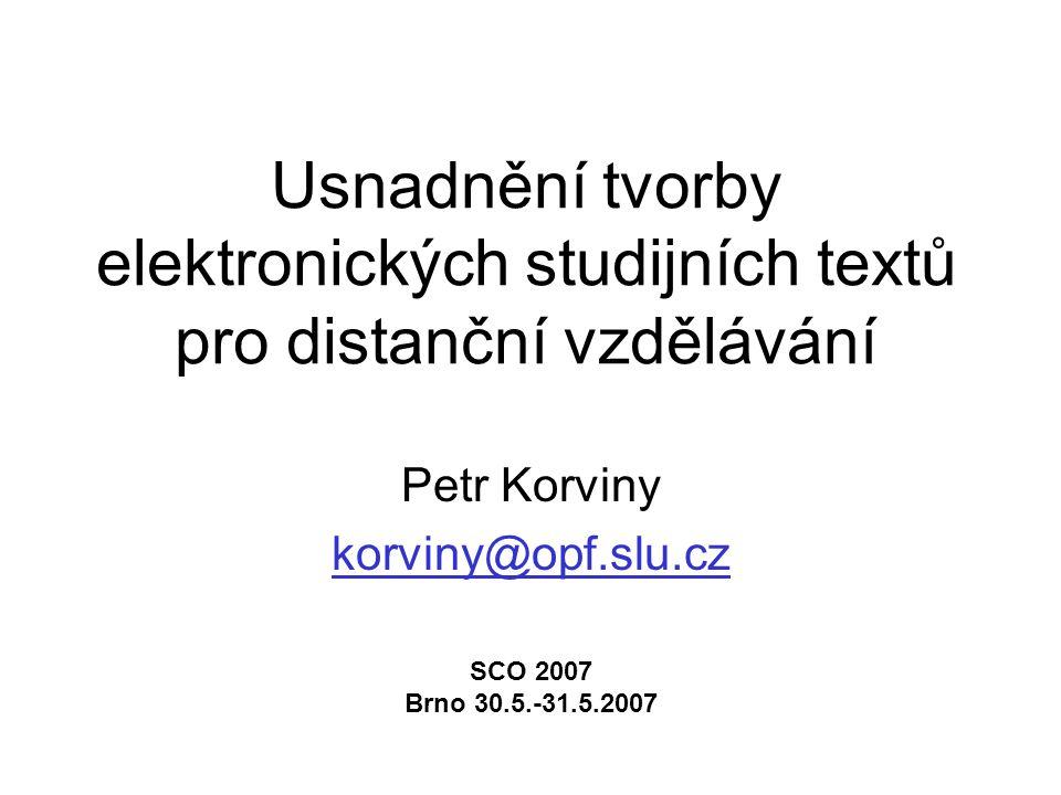 Usnadnění tvorby elektronických studijních textů pro distanční vzdělávání Petr Korviny korviny@opf.slu.cz SCO 2007 Brno 30.5.-31.5.2007