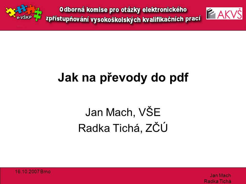 16.10.2007 Brno Jan Mach Radka Tichá Doporučené odkazy PDF Creator –http://sourceforge.net/projects/pdfcreator/http://sourceforge.net/projects/pdfcreator/ PDF Box –http://www.pdfbox.org/http://www.pdfbox.org/ xpdf –http://cs.wikipedia.org/wiki/Xpdfhttp://cs.wikipedia.org/wiki/Xpdf Diskuse LaTeX -> PDF –http://lists.felk.cvut.cz/pipermail/cstex/2003-October/016598.htmlhttp://lists.felk.cvut.cz/pipermail/cstex/2003-October/016598.html