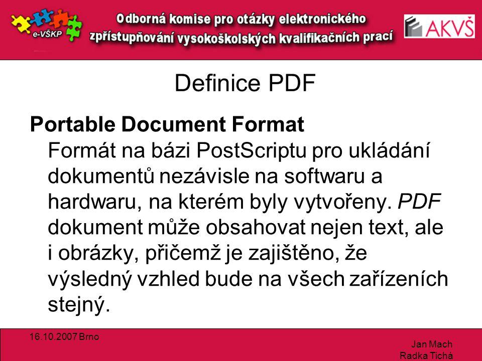 16.10.2007 Brno Jan Mach Radka Tichá Definice PDF Portable Document Format Formát na bázi PostScriptu pro ukládání dokumentů nezávisle na softwaru a hardwaru, na kterém byly vytvořeny.