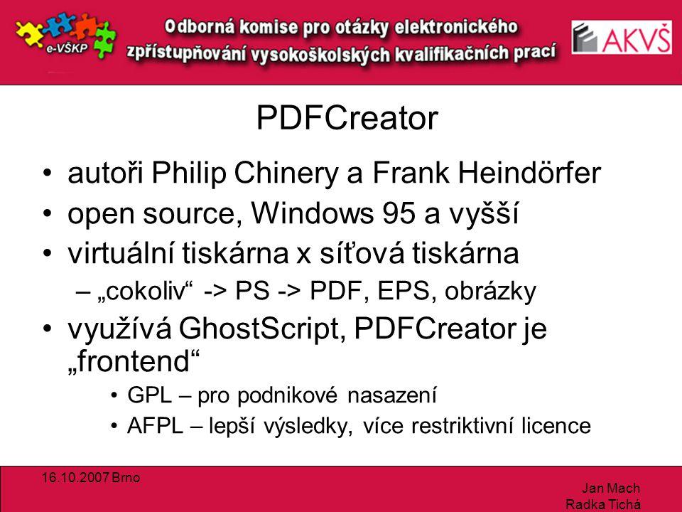 """16.10.2007 Brno Jan Mach Radka Tichá PDFCreator autoři Philip Chinery a Frank Heindörfer open source, Windows 95 a vyšší virtuální tiskárna x síťová tiskárna –""""cokoliv -> PS -> PDF, EPS, obrázky využívá GhostScript, PDFCreator je """"frontend GPL – pro podnikové nasazení AFPL – lepší výsledky, více restriktivní licence"""