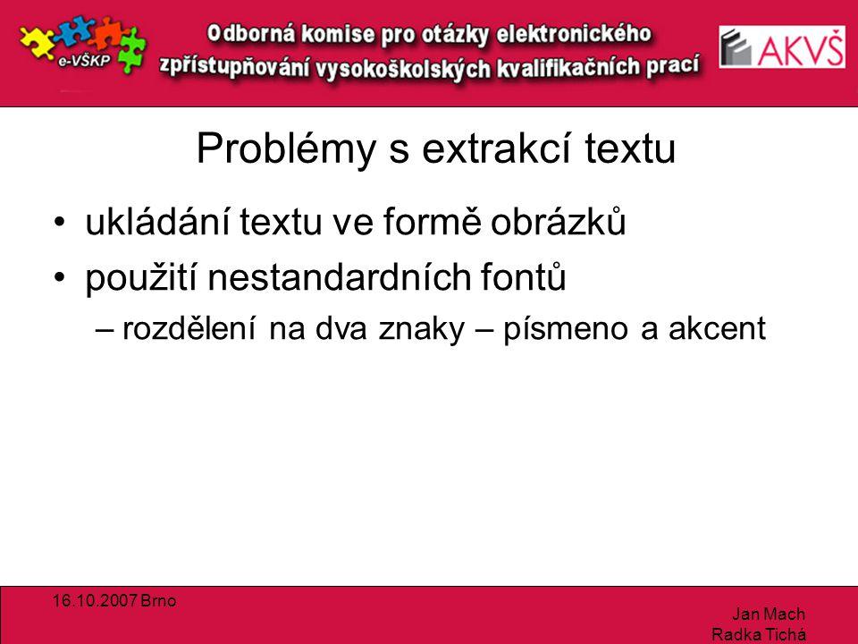 16.10.2007 Brno Jan Mach Radka Tichá Problémy s extrakcí textu ukládání textu ve formě obrázků použití nestandardních fontů –rozdělení na dva znaky – písmeno a akcent