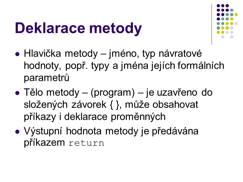 Deklarace metody Hlavička metody – jméno, typ návratové hodnoty, popř. typy a jména jejích formálních parametrů Tělo metody – (program) – je uzavřeno