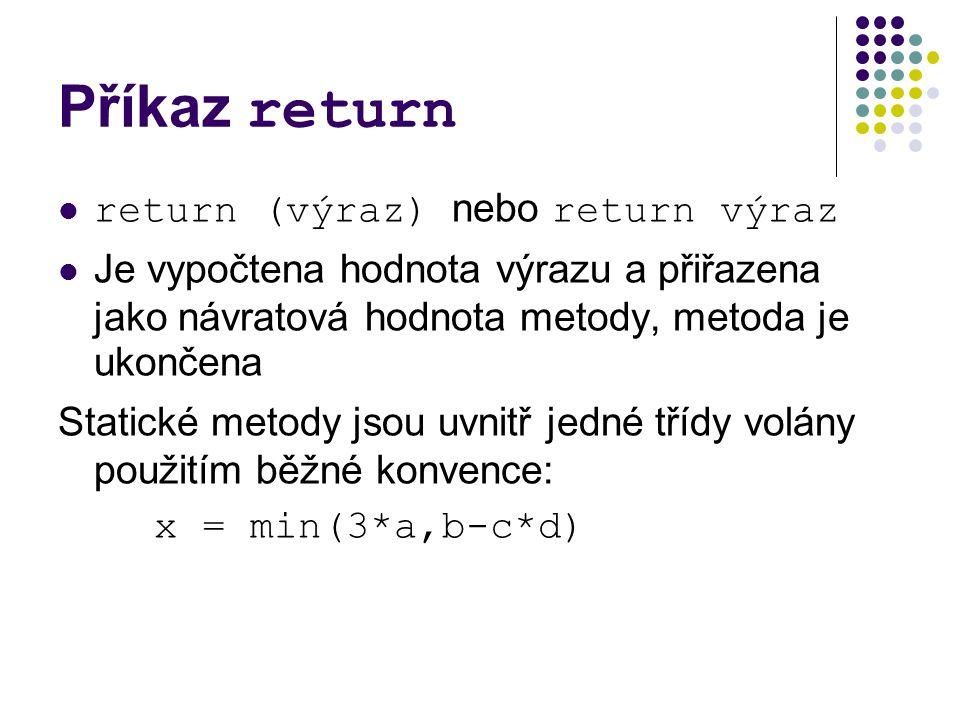 Příkaz return return (výraz) nebo return výraz Je vypočtena hodnota výrazu a přiřazena jako návratová hodnota metody, metoda je ukončena Statické metody jsou uvnitř jedné třídy volány použitím běžné konvence: x = min(3*a,b-c*d)