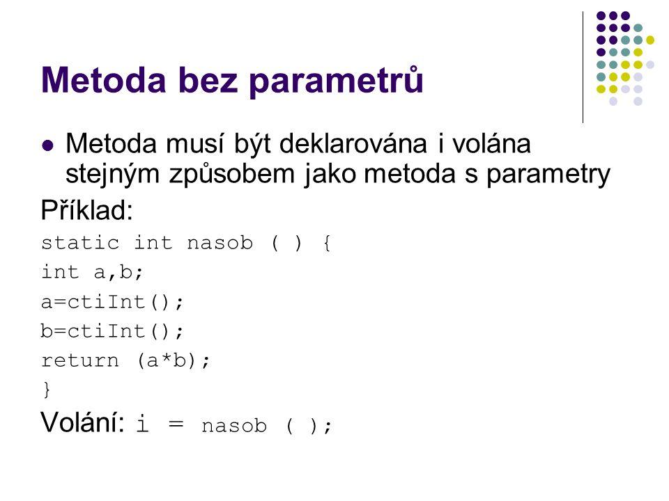 Metoda bez parametrů Metoda musí být deklarována i volána stejným způsobem jako metoda s parametry Příklad: static int nasob ( ) { int a,b; a=ctiInt(); b=ctiInt(); return (a*b); } Volání: i = nasob ( );